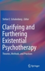 Clarifying and Furthering Existential Psychotherapy : Theories, Methods, and Practices - Book