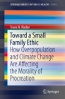 Toward a Small Family Ethic : How Overpopulation and Climate Change Are Affecting the Morality of Procreation - eBook