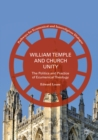 William Temple and Church Unity : The Politics and Practice of Ecumenical Theology - eBook