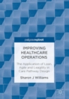 Improving Healthcare Operations : The Application of Lean, Agile and Leagility in Care Pathway Design - eBook