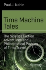 Time Machine Tales : The Science Fiction Adventures and Philosophical Puzzles of Time Travel - Book