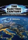The Electric Century : How the Taming of Lightning Shaped the Modern World - Book