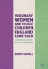 Visionary Women and Visible Children, England 1900-1920 : Childhood and the Women's Movement - eBook