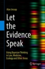 Let the Evidence Speak : Using Bayesian Thinking in Law, Medicine, Ecology and Other Areas - Book