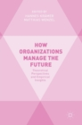How Organizations Manage the Future : Theoretical Perspectives and Empirical Insights - Book