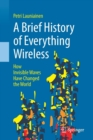 A Brief History of Everything Wireless : How Invisible Waves Have Changed the World - Book