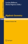 Algebraic Geometry : Proceedings of the International Conference held in Bucharest, Romania, August 2-7, 1982 - eBook