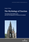 The Mythology of Tourism : The Works of Sir Walter Scott and the Development of Tourism in Scotland - eBook