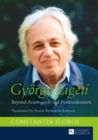 Gyoergy Ligeti : Beyond Avant-garde and Postmodernism- Translated by Ernest Bernhardt-Kabisch - eBook