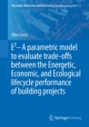 E3 - A parametric model to evaluate trade-offs between the Energetic, Economic, and Ecological lifecycle performance of building projects - eBook