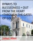 BYWAYS TO BLESSEDNESS + OUT FROM THE HEART +THROUGH THE GATES OF GOOD - eBook