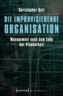 Die improvisierende Organisation : Management nach dem Ende der Planbarkeit - eBook