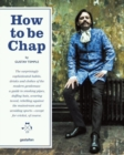 How to be Chap : The Surprisingly Sophisticated Habits, Drinks and Clothes of the Modern Gentleman - Book