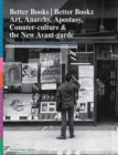 Better Books / Better Bookz : Art, Anarchy, Apostasy, Counter-culture & the New Avant-garde - Book