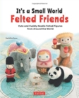 It's a Small World Felted Friends : Cute and Cuddly Needle Felted Figures from Around the World - Book