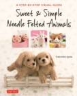 Sweet and Simple Needle Felted Animals : A Step-by-Step Visual Guide - Book