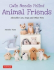 Cute Needle Felted Animal Friends : Adorable Cats, Dogs and Other Pets - Book
