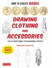 How to Create Manga: Drawing Clothing and Accessories : The Ultimate Bible for Beginning Artists, with over 900 Illustrations - Book