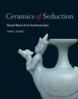 Ceramics of Seduction: Glazed Wares from South East Asia - Book