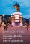 Materializing Identities in Socialist and Post-Socialist Cities - Book