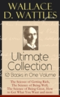 Wallace D. Wattles Ultimate Collection - 10 Books in One Volume: The Science of Getting Rich, The Science of Being Well, The Science of Being Great, How to Get What You Want and more - eBook