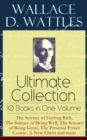 Wallace D. Wattles Ultimate Collection - 10 Books in One Volume: The Science of Getting Rich, The Science of Being Well, The Science of Being Great, The Personal Power Course, A New Christ and more - eBook