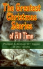 The Greatest Christmas Stories of All Time - Premium Collection: 90+ Classics in One Volume (Illustrated) - eBook