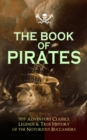 THE BOOK OF PIRATES: 70+ Adventure Classics, Legends & True History of the Notorious Buccaneers - eBook