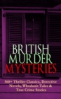 BRITISH MURDER MYSTERIES: 560+ Thriller Classics, Detective Novels, Whodunit Tales & True Crime Stories - eBook
