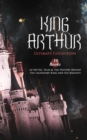 KING ARTHUR - Ultimate Collection: 10 Books of Myths, Tales & The History Behind The Legendary King and His Knights - eBook