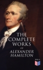 The Complete Works of Alexander Hamilton - eBook