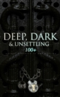 DEEP, DARK & UNSETTLING: 100+ Gothic Classics in One Edition - eBook