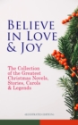 Believe in Love & Joy: The Collection of the Greatest Christmas Novels, Stories, Carols & Legends (Illustrated Edition) - eBook