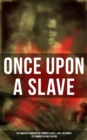 ONCE UPON A SLAVE: 28 Powerful Memoirs Of Former Slaves & 100+ Recorded Testimonies in One Edition - eBook