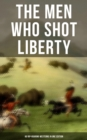 THE MEN WHO SHOT LIBERTY: 60 Rip-Roaring Westerns in One Edition - eBook