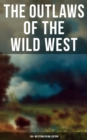 THE OUTLAWS OF THE WILD WEST: 150+ Westerns in One Edition - eBook