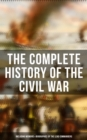 The Complete History of the Civil War (Including Memoirs & Biographies of the Lead Commanders) - eBook