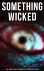 SOMETHING WICKED: 560+ Horror Classics, Macabre Tales & Supernatural Mysteries - eBook