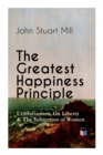 The Greatest Happiness Principle - Utilitarianism, On Liberty & The Subjection of Women : The Principle of the Greatest-Happiness: What Is Utilitarianism (Proofs & Principles), Civil & Social Liberty, - Book