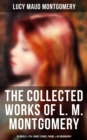 The Collected Works of Lucy Maud Montgomery: 20 Novels & 170+ Short Stories, Poems, Autobiography and Letters  (Including Complete Anne Shirley Series, Chronicles of Avonlea & Emily Starr Trilogy) - eBook