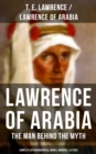 Lawrence of Arabia: The Man Behind the Myth (Complete Autobiographical Works, Memoirs & Letters) - eBook