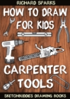 How to Draw for Kids : Carpenter Tools : Drawing Lessons with Easy Step by Step Instructions - eBook