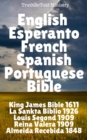 English Esperanto French Spanish Portuguese Bible : King James 1611 - La Sankta Biblio 1926 - Louis Segond 1910 - Reina Valera 1909 - Almeida Recebida 1848 - eBook