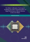On-Wafer Calibration Techniques Enabling Accurate Characterization of High-Performance Silicon Devices at the mm-Wave Range and Beyond - Book