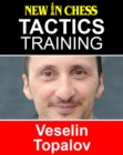 Tactics Training - Veselin Topalov : How to improve your Chess with Veselin Topalov and become a Chess Tactics Master - eBook
