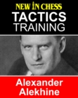 Tactics Training Alexander Alekhine : How to improve your Chess with Alexander Alekhine and become a Chess Tactics Master - eBook