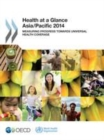 Health at a Glance: Asia/Pacific 2014 Measuring Progress towards Universal Health Coverage - eBook