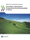 OECD Food and Agricultural Reviews Innovation, Agricultural Productivity and Sustainability in Korea - eBook