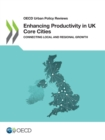 OECD Urban Policy Reviews Enhancing Productivity in UK Core Cities Connecting Local and Regional Growth - eBook