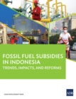 Fossil Fuel Subsidies in Indonesia : Trends, Impacts, and Reforms - eBook